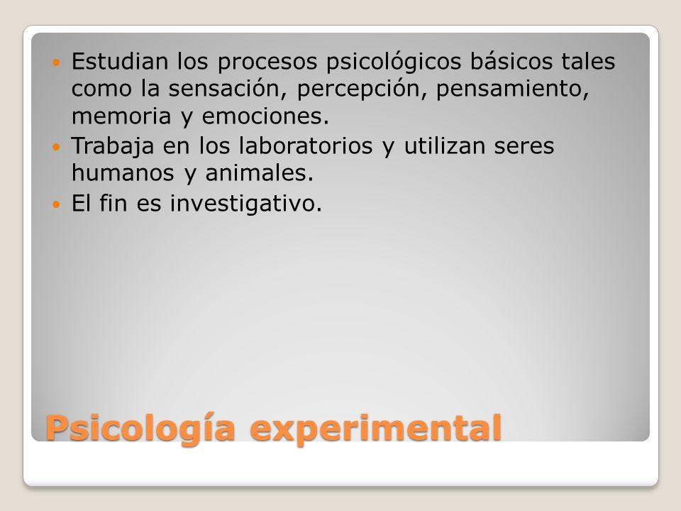Psicología experimental Estudian los procesos psicológicos básicos tales como la sensación, percepción, pensamiento, memoria y emociones. Trabaja en l