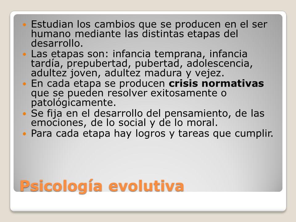 Psicología evolutiva Estudian los cambios que se producen en el ser humano mediante las distintas etapas del desarrollo. Las etapas son: infancia temp