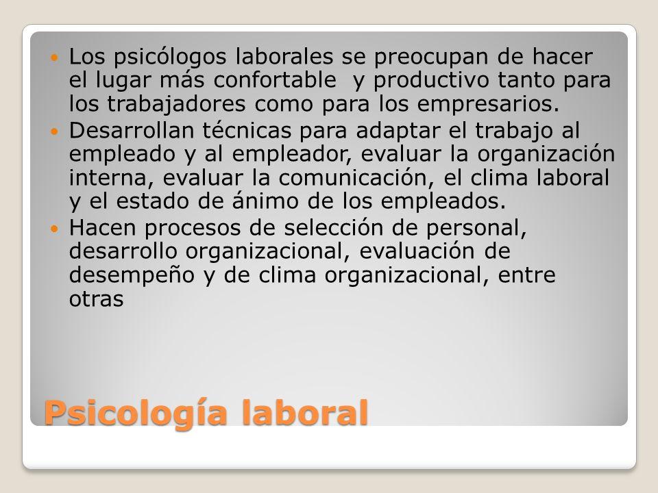 Psicología laboral Los psicólogos laborales se preocupan de hacer el lugar más confortable y productivo tanto para los trabajadores como para los empr