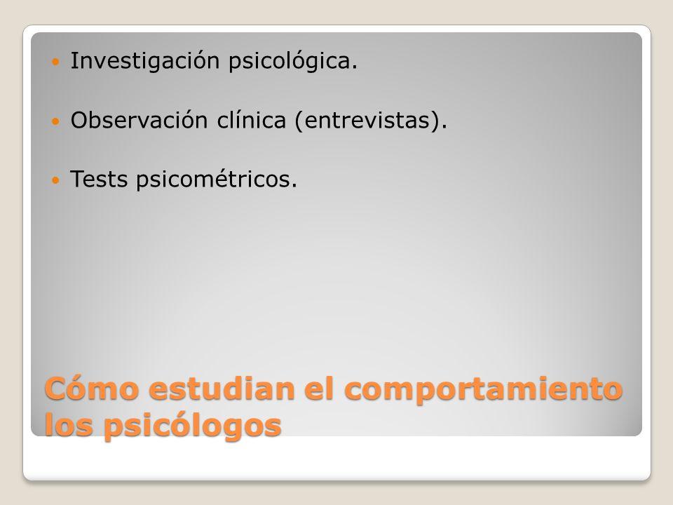 Cómo estudian el comportamiento los psicólogos Investigación psicológica. Observación clínica (entrevistas). Tests psicométricos.