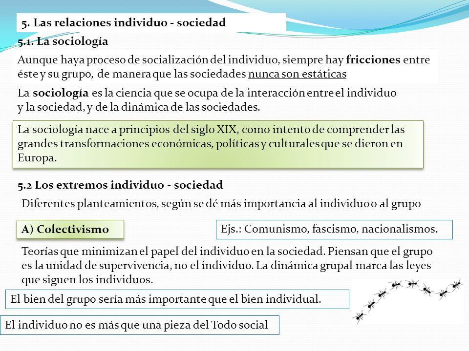 5. Las relaciones individuo - sociedad Aunque haya proceso de socialización del individuo, siempre hay fricciones entre éste y su grupo, de manera que