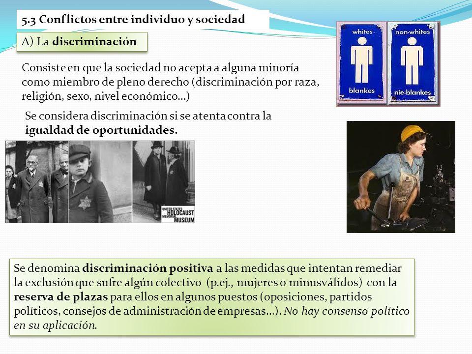 5.3 Conflictos entre individuo y sociedad A) La discriminación Consiste en que la sociedad no acepta a alguna minoría como miembro de pleno derecho (d