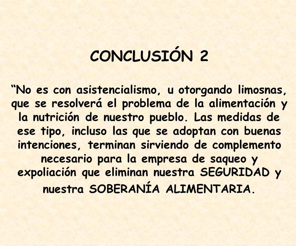 CONCLUSIÓN 2 No es con asistencialismo, u otorgando limosnas, que se resolverá el problema de la alimentación y la nutrición de nuestro pueblo.
