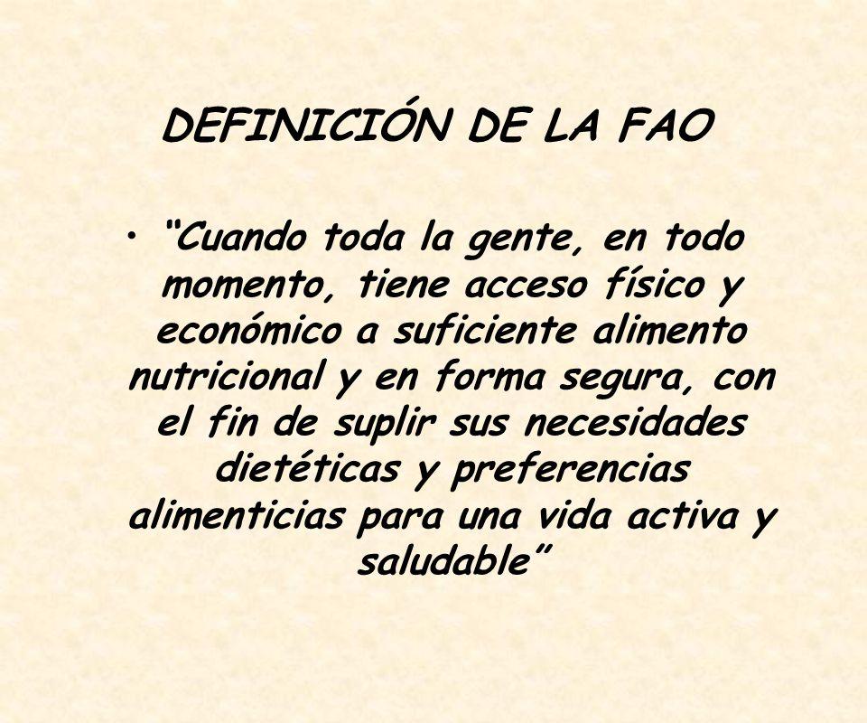 DEFINICIÓN DE LA FAO Cuando toda la gente, en todo momento, tiene acceso físico y económico a suficiente alimento nutricional y en forma segura, con el fin de suplir sus necesidades dietéticas y preferencias alimenticias para una vida activa y saludable