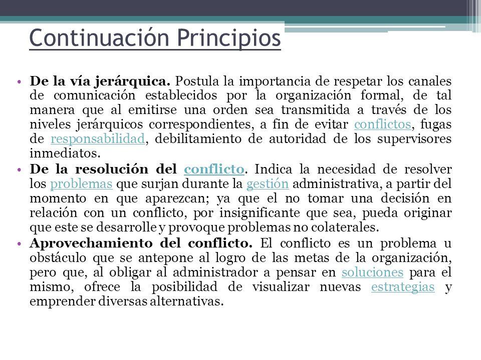 Continuación Principios De la vía jerárquica. Postula la importancia de respetar los canales de comunicación establecidos por la organización formal,