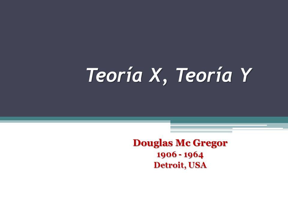 El Autor Douglas Mc Gregor (1906 - 1964) Detroit, USA - Sociólogo -Profesor investigador de la Facultad de Administración Industrial del MIT - Se inspiró en la teoría de la jerarquía de necesidades de Abraham Maslow para construir un enfoque sobre la motivación basado en dos supuestos contrarios sobre la naturaleza humana -En 1957 expresó en varias fuentes que las políticas de los recursos humanos, los estilos de toma de decisiones, las prácticas operativas, y aún los diseños organizacionales de la alta dirección de una empresa, se derivan de sus supuestos básicos sobre la conducta humana Obras escritas: - El lado humano de la empresa (1960)