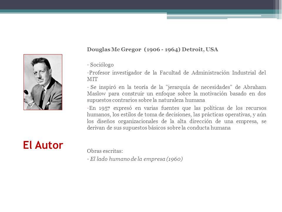 El Autor Douglas Mc Gregor (1906 - 1964) Detroit, USA - Sociólogo -Profesor investigador de la Facultad de Administración Industrial del MIT - Se insp