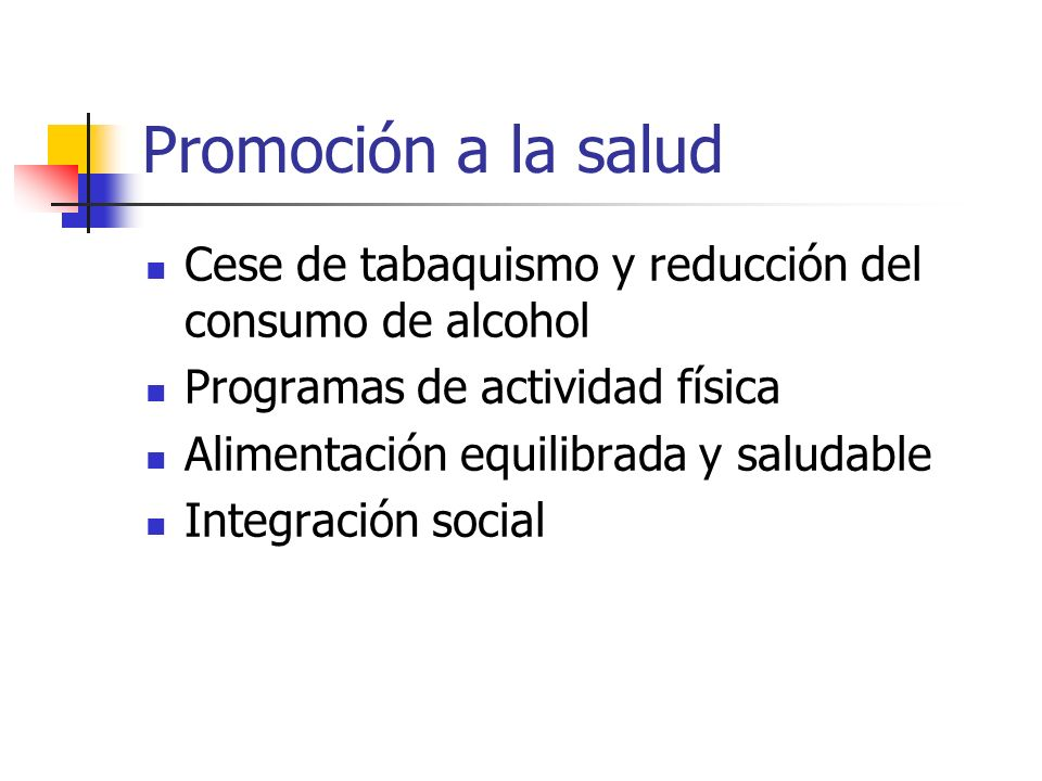 Promoción a la salud Cese de tabaquismo y reducción del consumo de alcohol Programas de actividad física Alimentación equilibrada y saludable Integrac