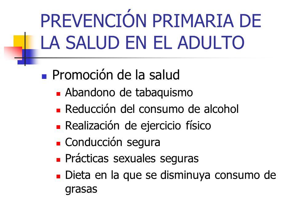 PREVENCIÓN PRIMARIA DE LA SALUD EN EL ADULTO Promoción de la salud Abandono de tabaquismo Reducción del consumo de alcohol Realización de ejercicio fí