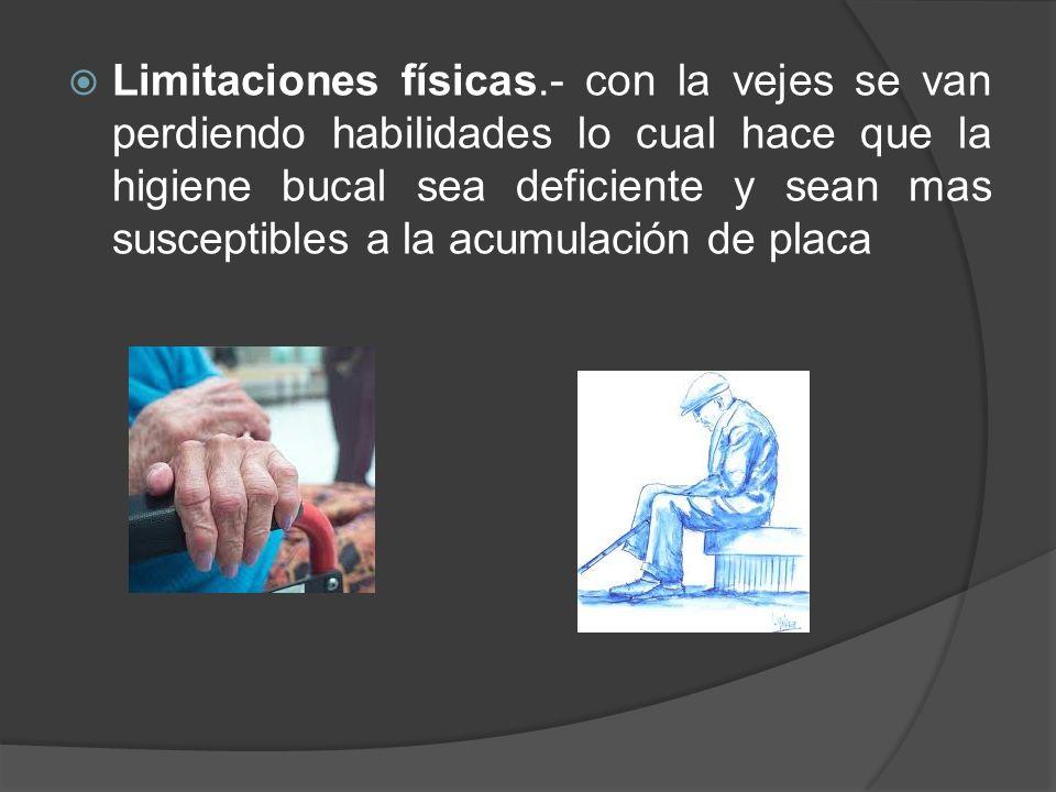 Limitaciones físicas.- con la vejes se van perdiendo habilidades lo cual hace que la higiene bucal sea deficiente y sean mas susceptibles a la acumula