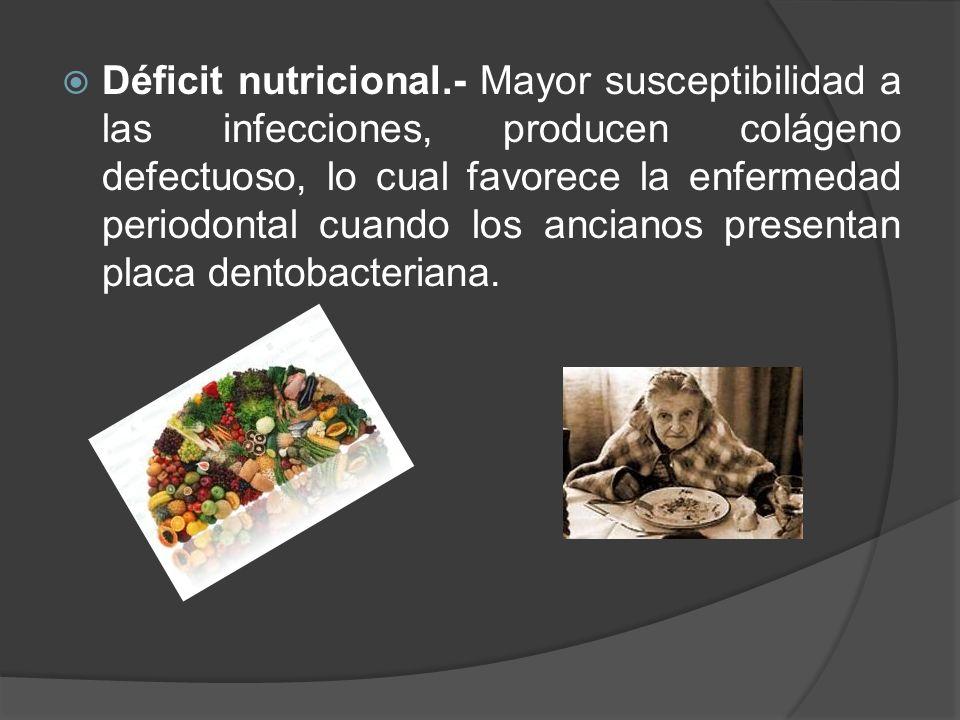 Déficit nutricional.- Mayor susceptibilidad a las infecciones, producen colágeno defectuoso, lo cual favorece la enfermedad periodontal cuando los anc