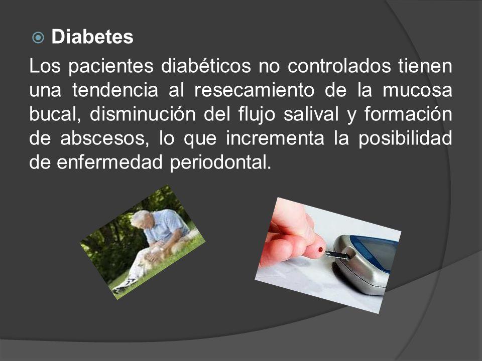 Diabetes Los pacientes diabéticos no controlados tienen una tendencia al resecamiento de la mucosa bucal, disminución del flujo salival y formación de