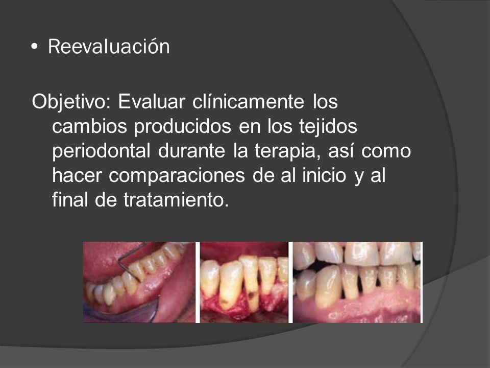 Reevaluación Objetivo: Evaluar clínicamente los cambios producidos en los tejidos periodontal durante la terapia, así como hacer comparaciones de al i