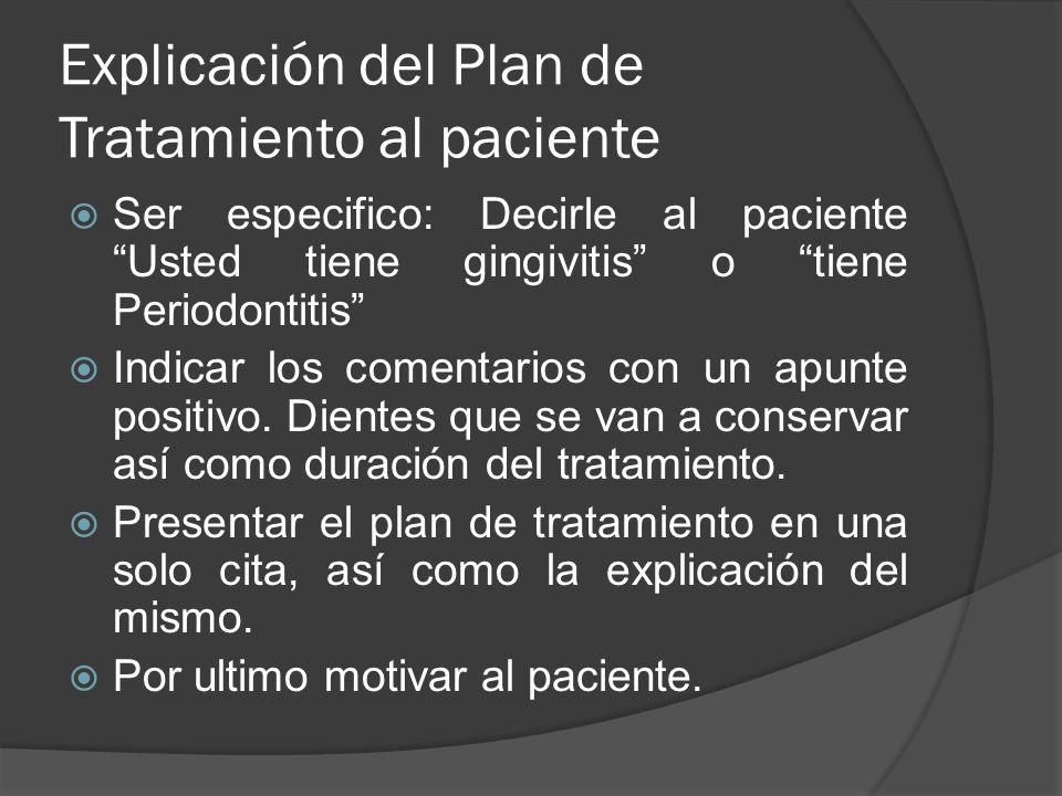 Explicación del Plan de Tratamiento al paciente Ser especifico: Decirle al paciente Usted tiene gingivitis o tiene Periodontitis Indicar los comentari