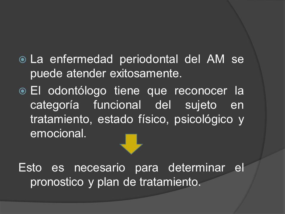 La enfermedad periodontal del AM se puede atender exitosamente. El odontólogo tiene que reconocer la categoría funcional del sujeto en tratamiento, es