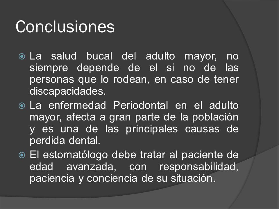 Conclusiones La salud bucal del adulto mayor, no siempre depende de el si no de las personas que lo rodean, en caso de tener discapacidades. La enferm
