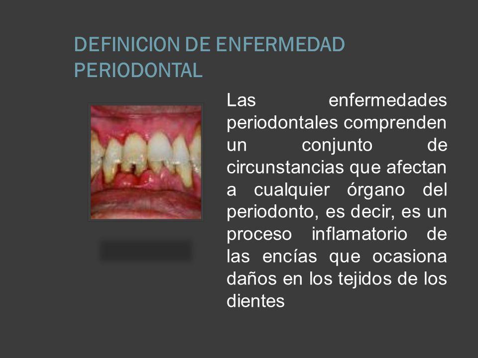DEFINICION DE ENFERMEDAD PERIODONTAL Las enfermedades periodontales comprenden un conjunto de circunstancias que afectan a cualquier órgano del period