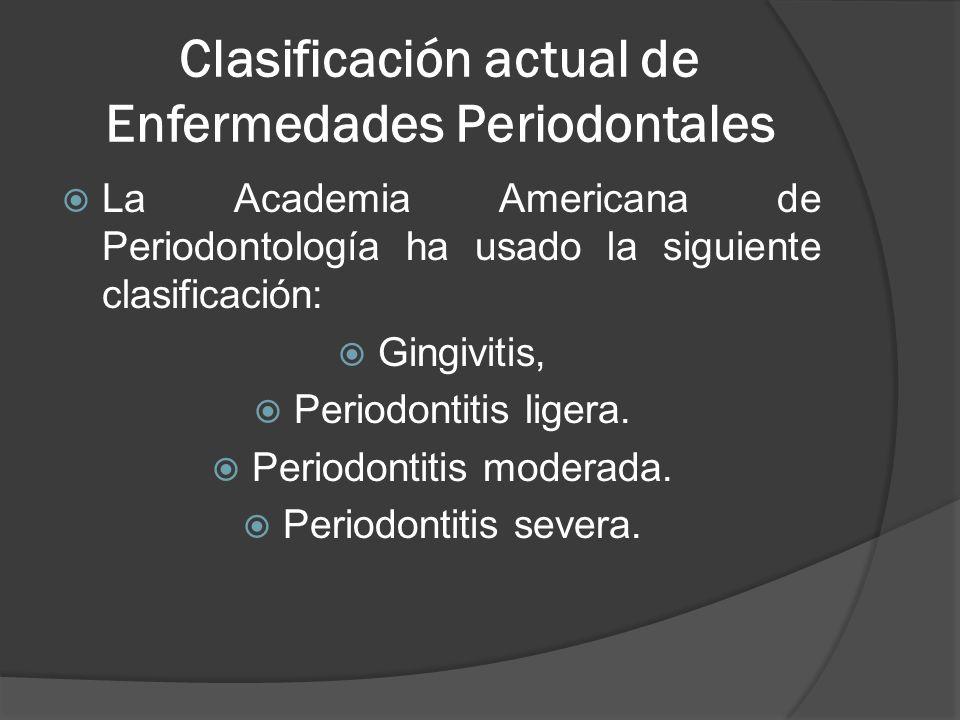 Clasificación actual de Enfermedades Periodontales La Academia Americana de Periodontología ha usado la siguiente clasificación: Gingivitis, Periodont