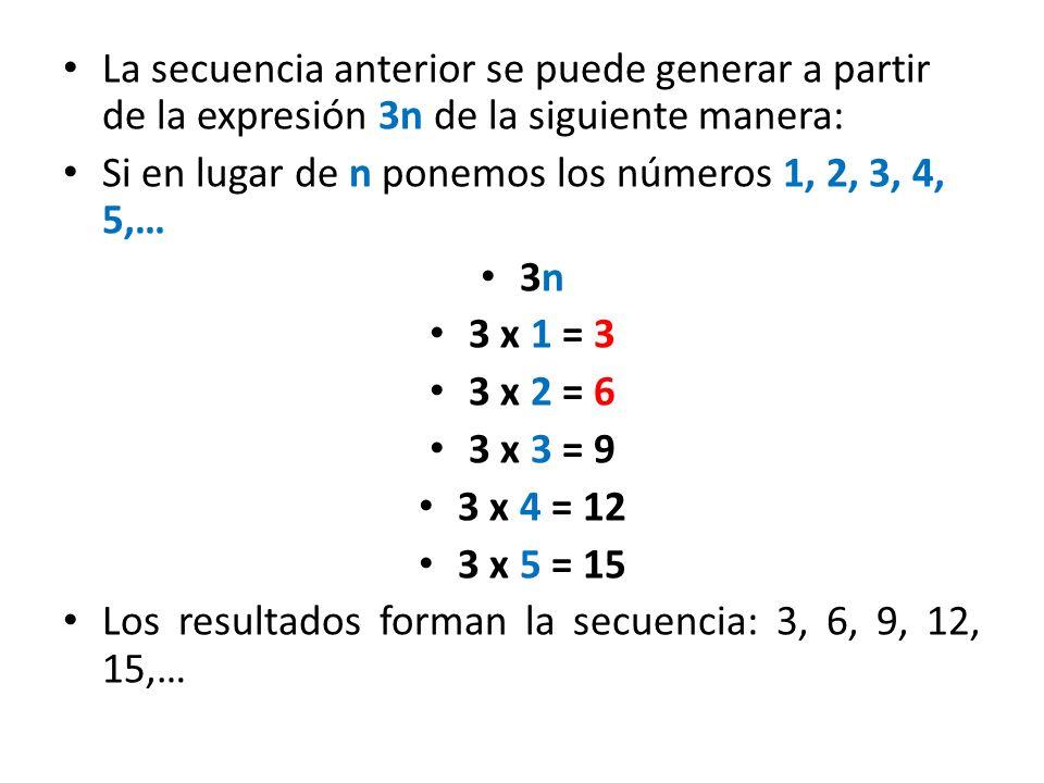 Veamos otro ejemplo: Si en la expresion n + 4 ponemos los números: 1, 2, 3, 4, 5, … en lugar de n, obtenemos otra secuencia n + 4 1 + 4 = ______ 2 + 4 = ______ ______ + 4 = ______ Anota la secuencia: