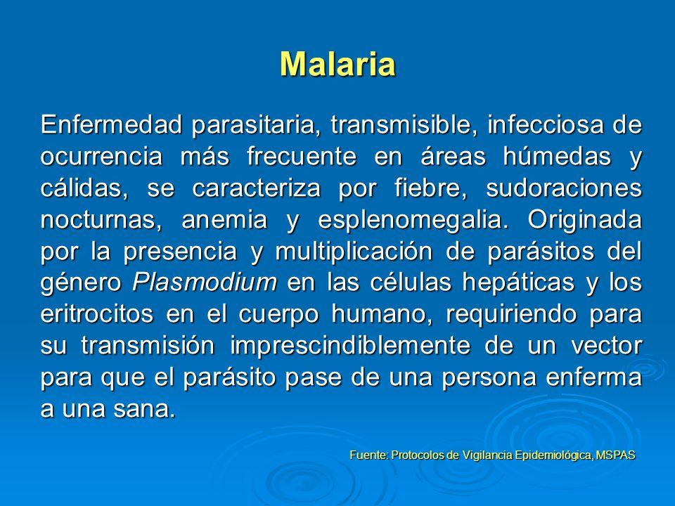 Malaria Enfermedad parasitaria, transmisible, infecciosa de ocurrencia más frecuente en áreas húmedas y cálidas, se caracteriza por fiebre, sudoracion