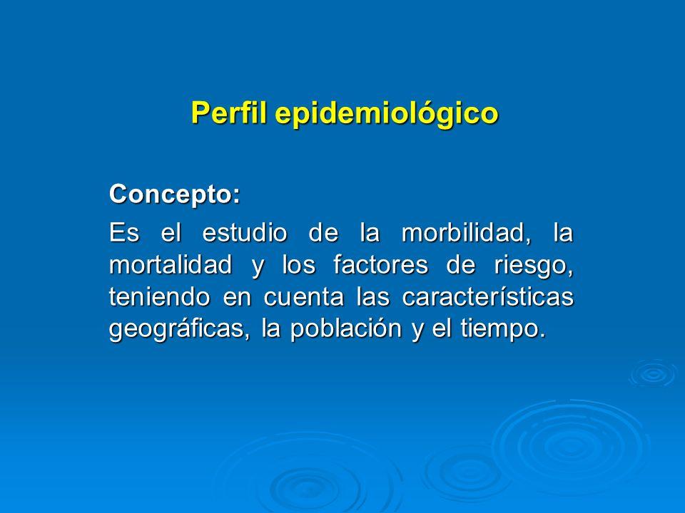 Perfil epidemiológico Concepto: Es el estudio de la morbilidad, la mortalidad y los factores de riesgo, teniendo en cuenta las características geográf