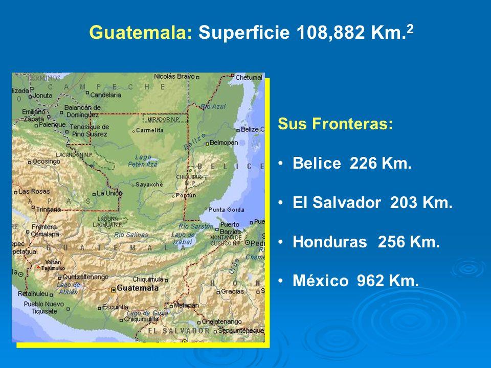 Guatemala: Superficie 108,882 Km. 2 Sus Fronteras: Belice 226 Km. El Salvador 203 Km. Honduras 256 Km. México 962 Km.