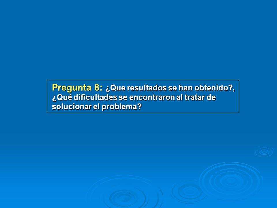 Pregunta 8: ¿Que resultados se han obtenido?, ¿Qué dificultades se encontraron al tratar de solucionar el problema?