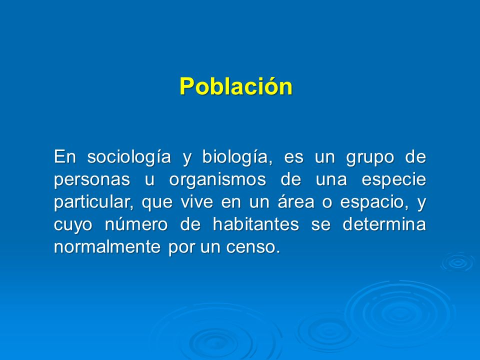 Población En sociología y biología, es un grupo de personas u organismos de una especie particular, que vive en un área o espacio, y cuyo número de ha