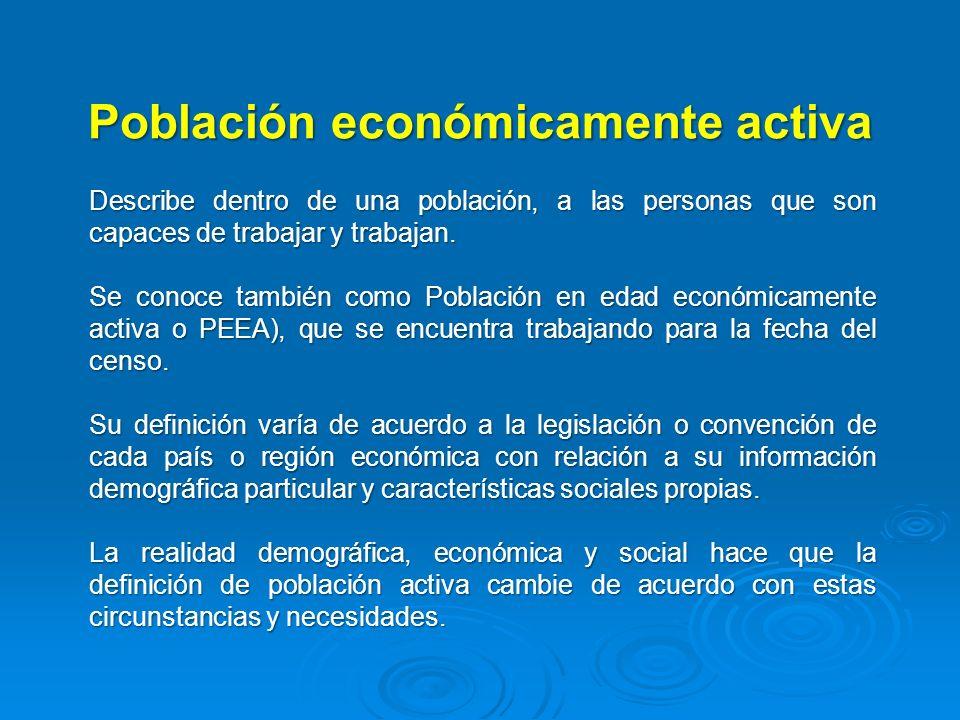 Población económicamente activa Describe dentro de una población, a las personas que son capaces de trabajar y trabajan. Se conoce también como Poblac