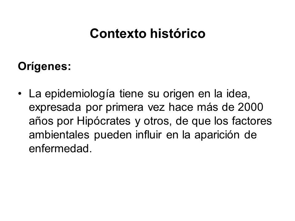 Contexto histórico Orígenes: La epidemiología tiene su origen en la idea, expresada por primera vez hace más de 2000 años por Hipócrates y otros, de q