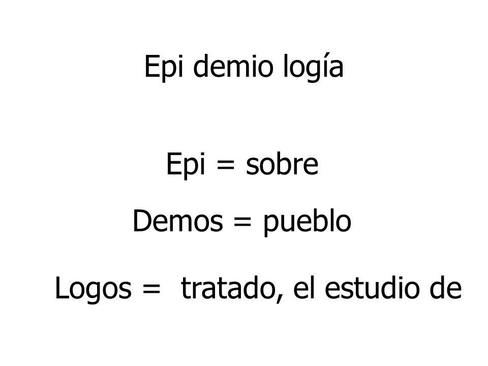 Epi demio logía Epi = sobre Logos = tratado, el estudio de Demos = pueblo