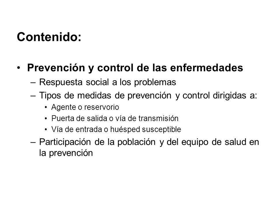 Contenido: Prevención y control de las enfermedades –Respuesta social a los problemas –Tipos de medidas de prevención y control dirigidas a: Agente o