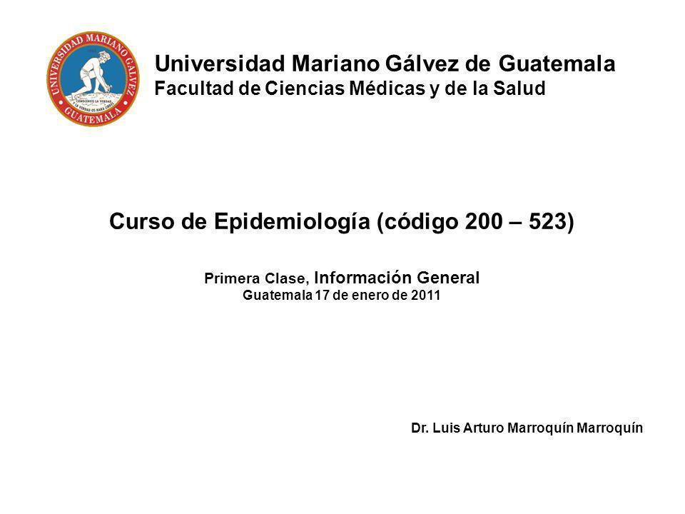 Universidad Mariano Gálvez de Guatemala Facultad de Ciencias Médicas y de la Salud Curso de Epidemiología (código 200 – 523) Primera Clase, Informació