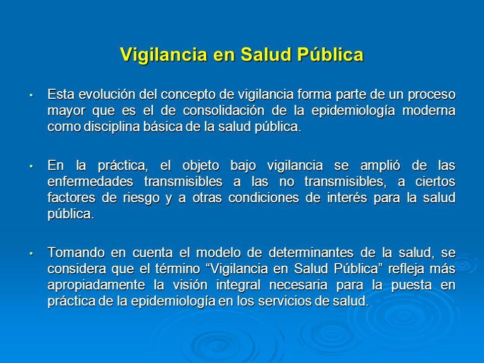 Vigilancia en Salud Pública Esta evolución del concepto de vigilancia forma parte de un proceso mayor que es el de consolidación de la epidemiología m