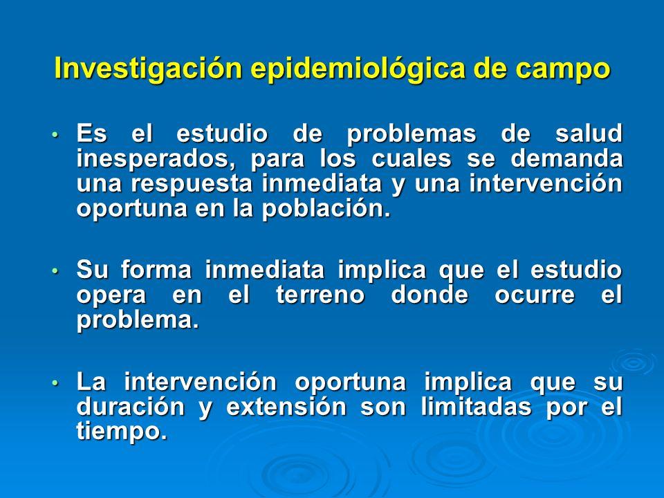 Investigación epidemiológica de campo Es el estudio de problemas de salud inesperados, para los cuales se demanda una respuesta inmediata y una interv