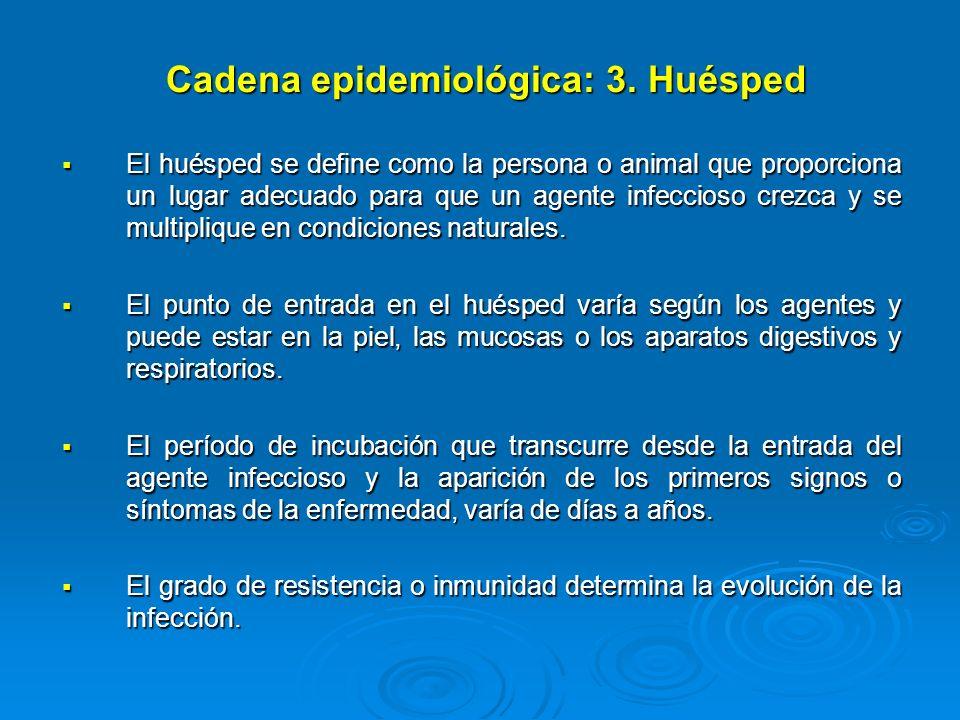 Cadena epidemiológica: 3. Huésped El huésped se define como la persona o animal que proporciona un lugar adecuado para que un agente infeccioso crezca