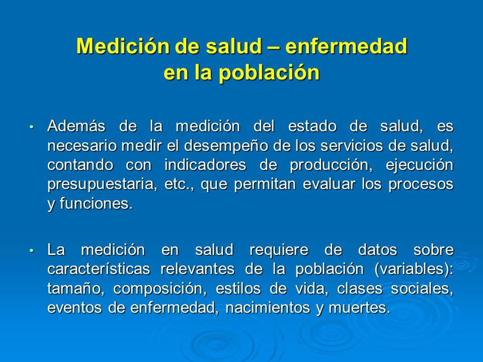 Medición de salud – enfermedad en la población Además de la medición del estado de salud, es necesario medir el desempeño de los servicios de salud, c