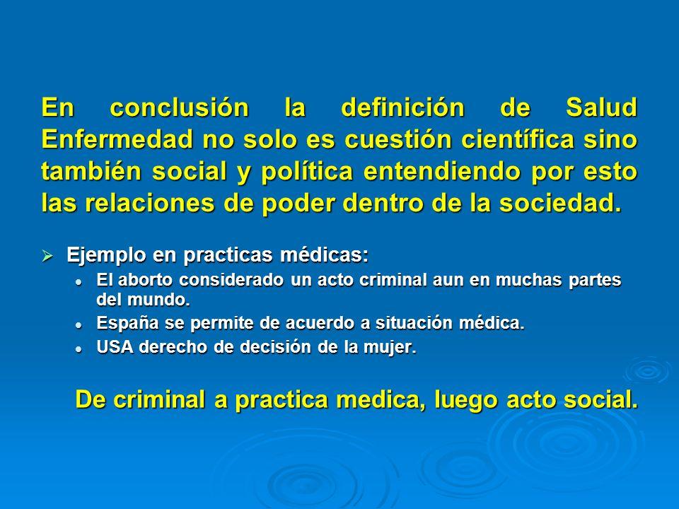 En conclusión la definición de Salud Enfermedad no solo es cuestión científica sino también social y política entendiendo por esto las relaciones de p