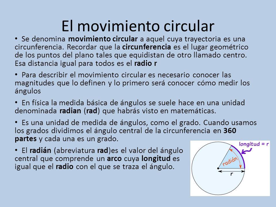 El movimiento circular Se denomina movimiento circular a aquel cuya trayectoria es una circunferencia. Recordar que la circunferencia es el lugar geom