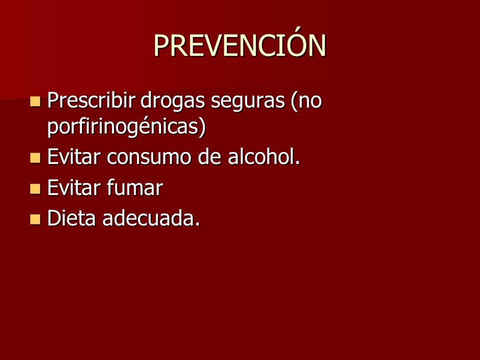 PREVENCIÓN Prescribir drogas seguras (no porfirinogénicas) Prescribir drogas seguras (no porfirinogénicas) Evitar consumo de alcohol. Evitar consumo d