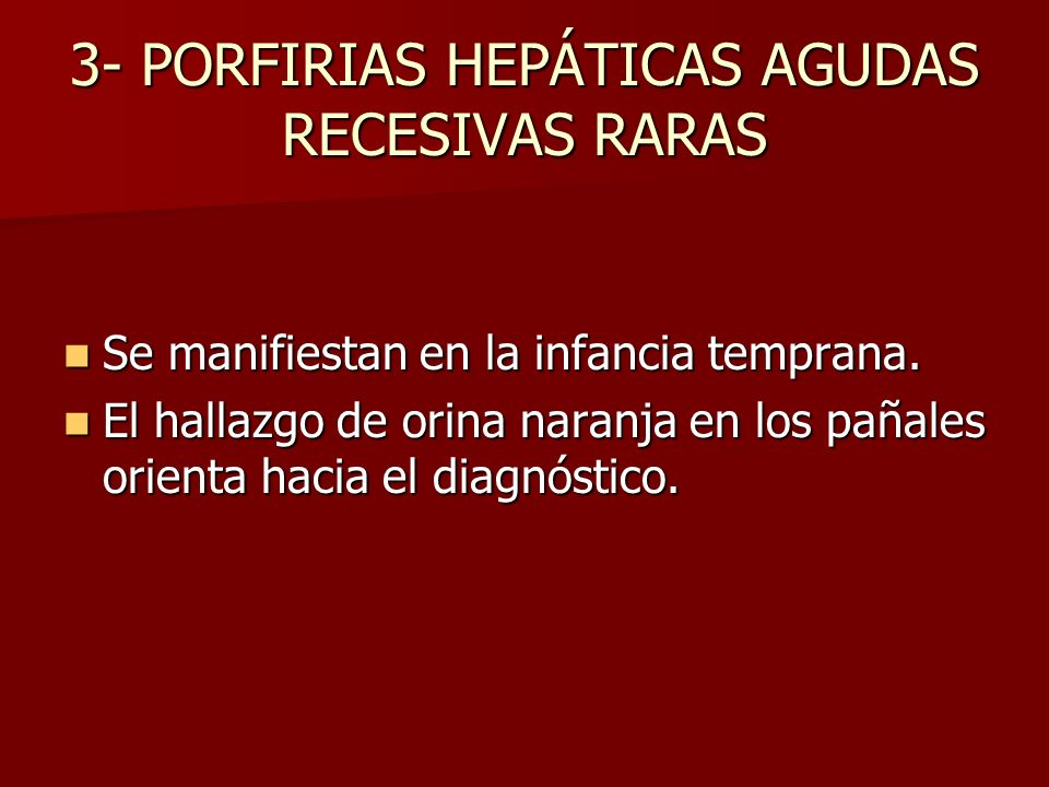 3- PORFIRIAS HEPÁTICAS AGUDAS RECESIVAS RARAS Se manifiestan en la infancia temprana. Se manifiestan en la infancia temprana. El hallazgo de orina nar