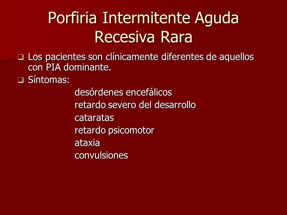 Porfiria Intermitente Aguda Recesiva Rara Los pacientes son clínicamente diferentes de aquellos con PIA dominante. Los pacientes son clínicamente dife