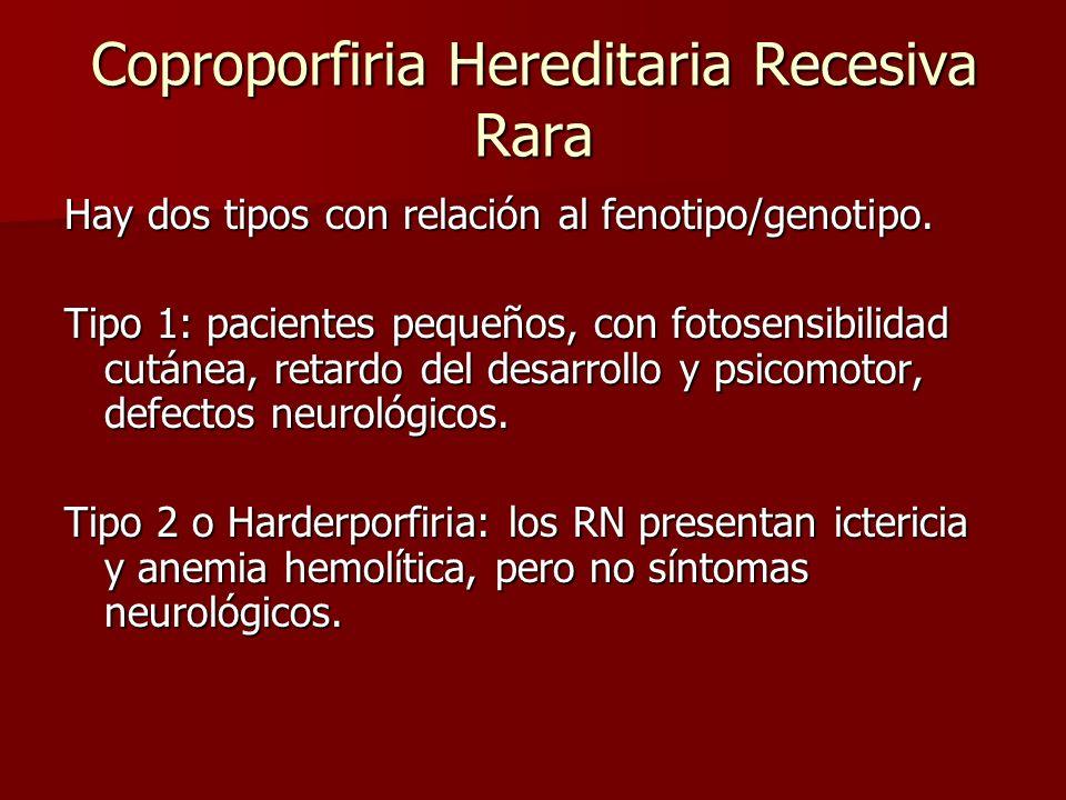 Coproporfiria Hereditaria Recesiva Rara Hay dos tipos con relación al fenotipo/genotipo. Tipo 1: pacientes pequeños, con fotosensibilidad cutánea, ret