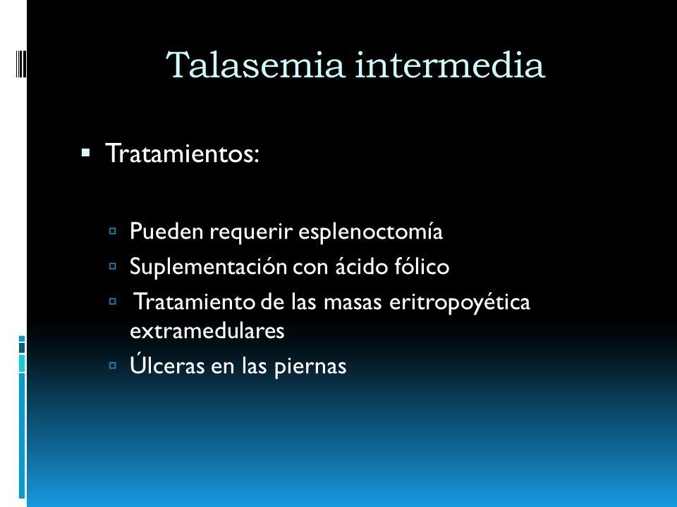 Talasemia intermedia Tratamientos: Pueden requerir esplenoctomía Suplementación con ácido fólico Tratamiento de las masas eritropoyética extramedulare