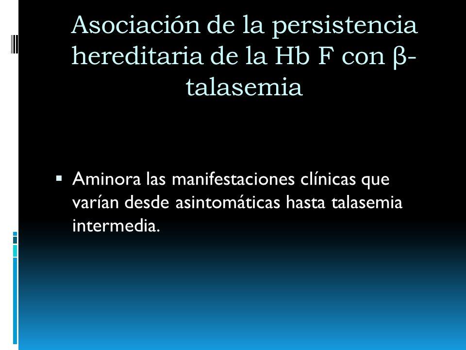 Asociación de la persistencia hereditaria de la Hb F con β- talasemia Aminora las manifestaciones clínicas que varían desde asintomáticas hasta talase