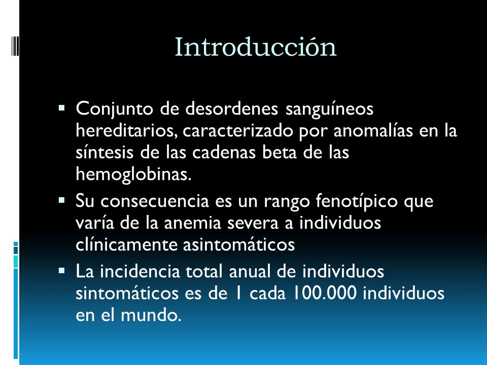 Introducción Conjunto de desordenes sanguíneos hereditarios, caracterizado por anomalías en la síntesis de las cadenas beta de las hemoglobinas. Su co