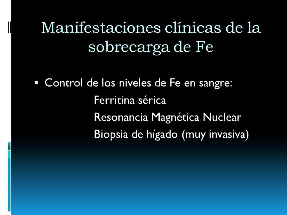 Manifestaciones clínicas de la sobrecarga de Fe Control de los niveles de Fe en sangre: Ferritina sérica Resonancia Magnética Nuclear Biopsia de hígad