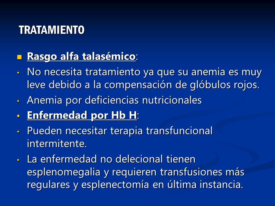 Rasgo alfa talasémico: Rasgo alfa talasémico: No necesita tratamiento ya que su anemia es muy leve debido a la compensación de glóbulos rojos. No nece