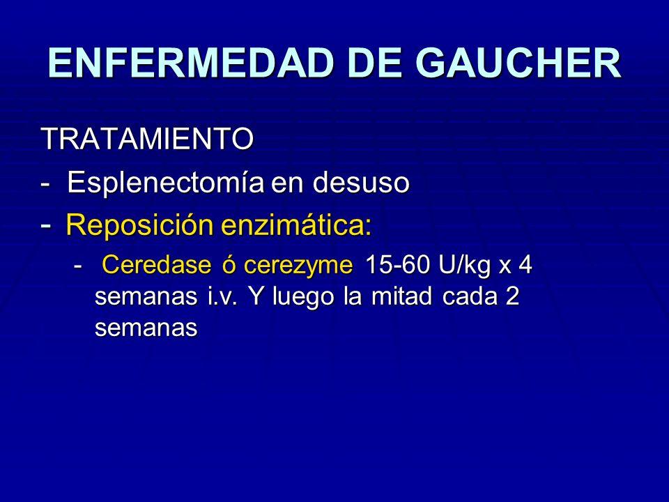 ENFERMEDAD DE GAUCHER TRATAMIENTO - Esplenectomía en desuso - Reposición enzimática: - Ceredase ó cerezyme 15-60 U/kg x 4 semanas i.v. Y luego la mita
