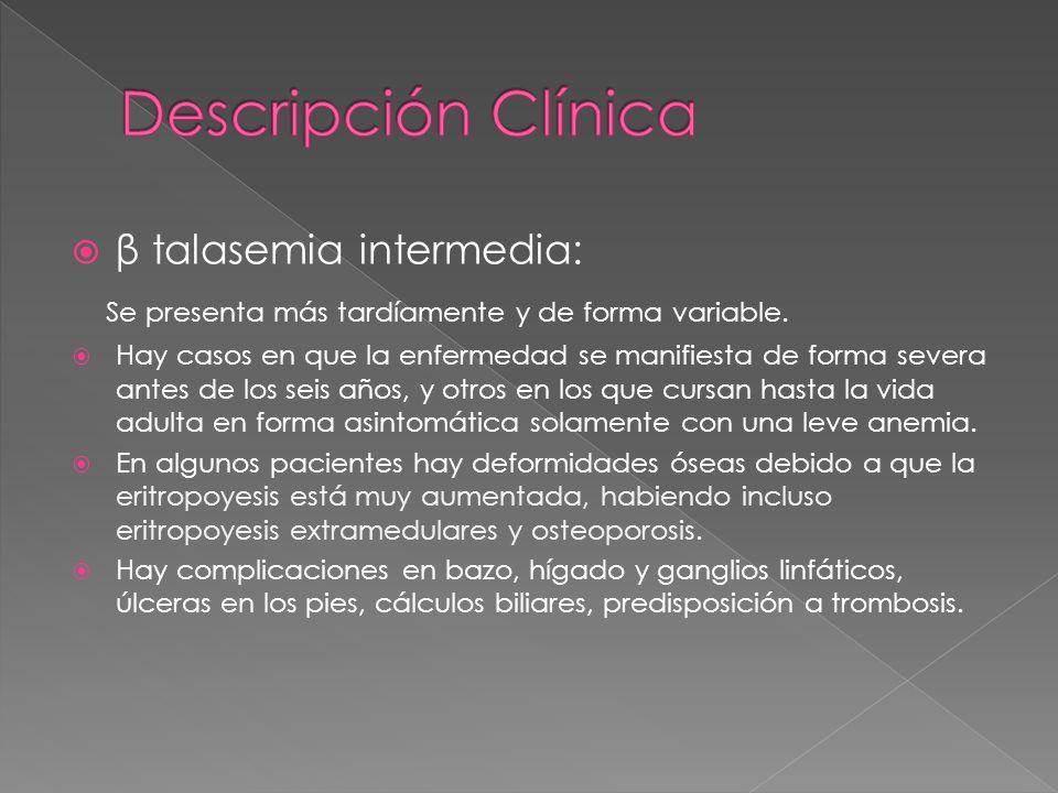 β talasemia intermedia: Se presenta más tardíamente y de forma variable. Hay casos en que la enfermedad se manifiesta de forma severa antes de los sei